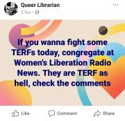 "A screenshot from a Facebook group named ""Queer Librarian"" reads, ""If you wanna fight some TERFs today, congregate at Women's Liberation Radio News. They are TERF as hell, check the comments"""