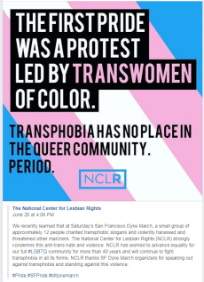 """Image reads: """"The first pride was a protest led by transwomen of color. Transphobia has no place in the Queer community. Period."""" Post reads: """"We recently learned that at Saturday's San Francisco Dyke March, a small group of approximately 12 people chanted transphobic slogans and violently harassed and threatened other marchers. The National Center for Lesbian Rights (NCLR) strongly condemns this anti-trans hate and violence. NCLR has worked to advance equality for our full #LGBTQ community for more than 40 years and will continue to fight transphobia in all its forms. NCLR thanks SF Dyke March organizers for speaking out against transphobia and standing against this violence. #Pride #SFPride #sfdykemarch"""""""