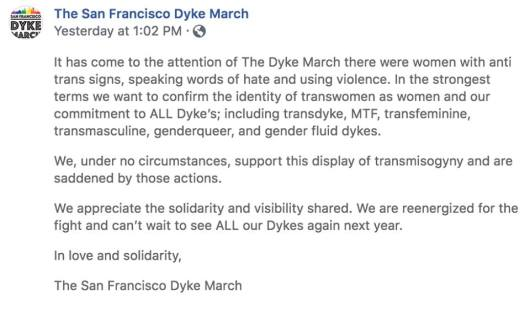 """""""It has come to the attention of The Dyke March that there were women with anti trans signs, speaking words of hate and using violence. In the strongest terms we want to confirm the identity of transwomen as women and our commitment to ALL Dyke's; including transdyke, MTF, transfeminine, transmasculine, genderqueer, and gender fluid dykes. We, under no circumstances, support this display of transmisogyny and are saddened by those actions. We appreciate the solidarity and visibility shared. We are reenergized for the fight and can't wait to see ALL our Dykes again next year. In love and solidarity, The San Francisco Dyke March"""""""